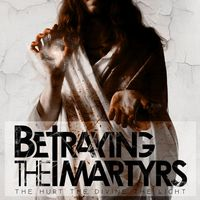 BETRAYING THE MARTYRS - The Hurt The Divine The Light